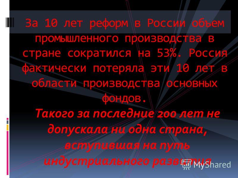 За 10 лет реформ в России объем промышленного производства в стране сократился на 53%. Россия фактически потеряла эти 10 лет в области производства основных фондов. Такого за последние 200 лет не допускала ни одна страна, вступившая на путь индустриа