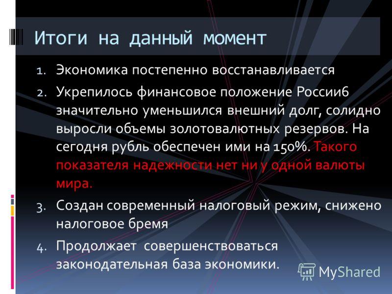 1. Экономика постепенно восстанавливается 2. Укрепилось финансовое положение России6 значительно уменьшился внешний долг, солидно выросли объемы золотовалютных резервов. На сегодня рубль обеспечен ими на 150%. Такого показателя надежности нет ни у од