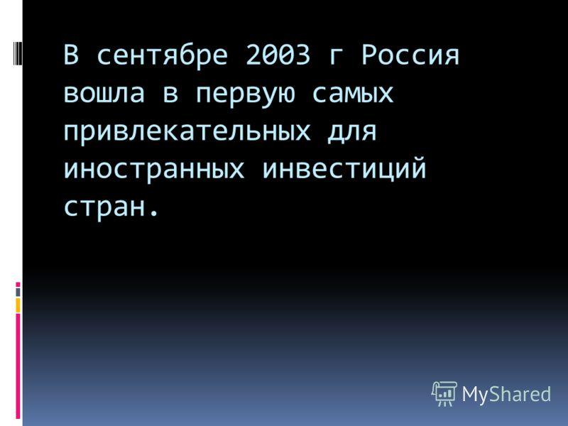 В сентябре 2003 г Россия вошла в первую самых привлекательных для иностранных инвестиций стран.