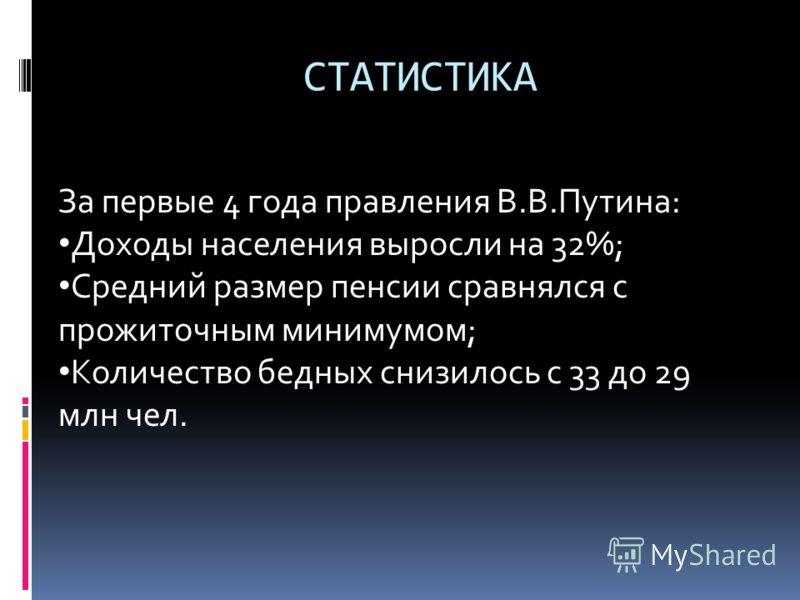 СТАТИСТИКА За первые 4 года правления В.В.Путина: Доходы населения выросли на 32%; Средний размер пенсии сравнялся с прожиточным минимумом; Количество бедных снизилось с 33 до 29 млн чел.