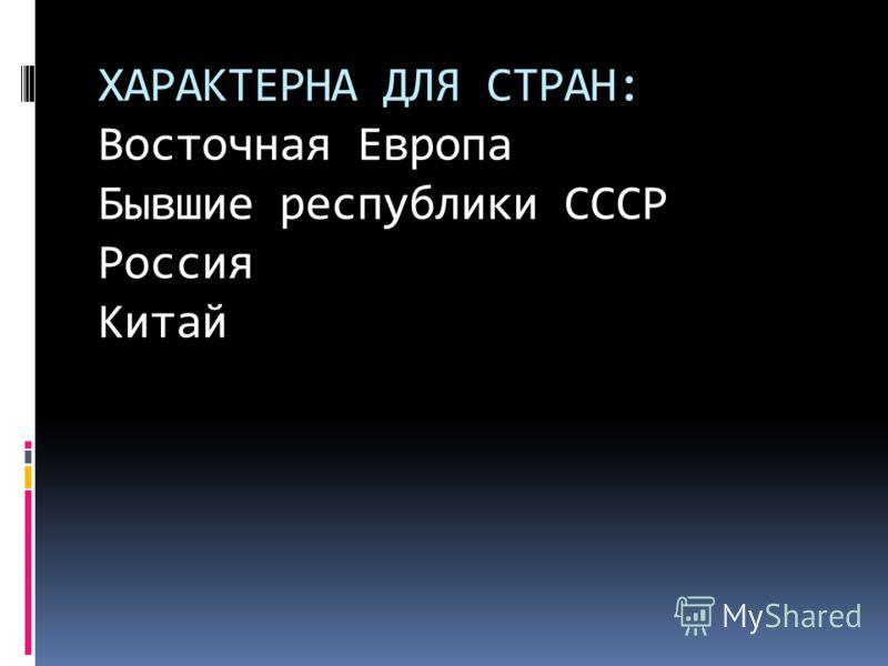 ХАРАКТЕРНА ДЛЯ СТРАН: Восточная Европа Бывшие республики СССР Россия Китай