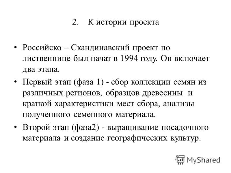 2. К истории проекта Российско – Скандинавский проект по лиственнице был начат в 1994 году. Он включает два этапа. Первый этап (фаза 1) - сбор коллекции семян из различных регионов, образцов древесины и краткой характеристики мест сбора, анализы полу