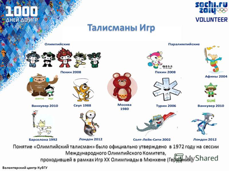 Талисманы Игр Волонтерский центр КубГУ Понятие «Олимпийский талисман» было официально утверждено в 1972 году на сессии Международного Олимпийского Комитета, проходившей в рамках Игр XX Олимпиады в Мюнхене (Германия) Понятие «Олимпийский талисман» был
