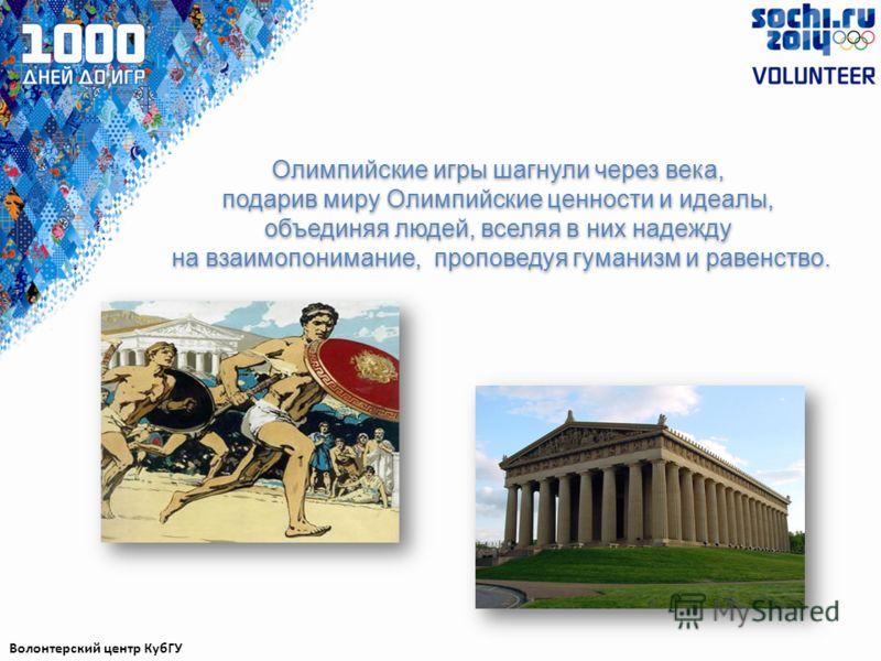 Олимпийские игры шагнули через века, подарив миру Олимпийские ценности и идеалы, объединяя людей, вселяя в них надежду на взаимопонимание, проповедуя гуманизм и равенство. Волонтерский центр КубГУ