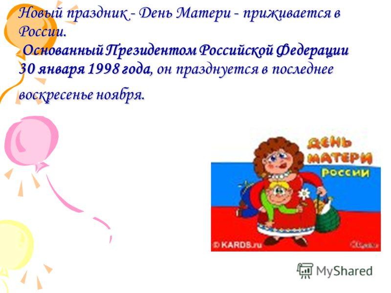 Новый праздник - День Матери - приживается в России. Основанный Президентом Российской Федерации 30 января 1998 года, он празднуется в последнее воскресенье ноября.