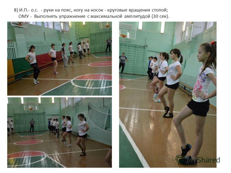 8) И.П.- о.с. - руки на пояс, ногу на носок - круговые вращения стопой; ОМУ - Выполнять упражнение с максимальной амплитудой (30 сек).