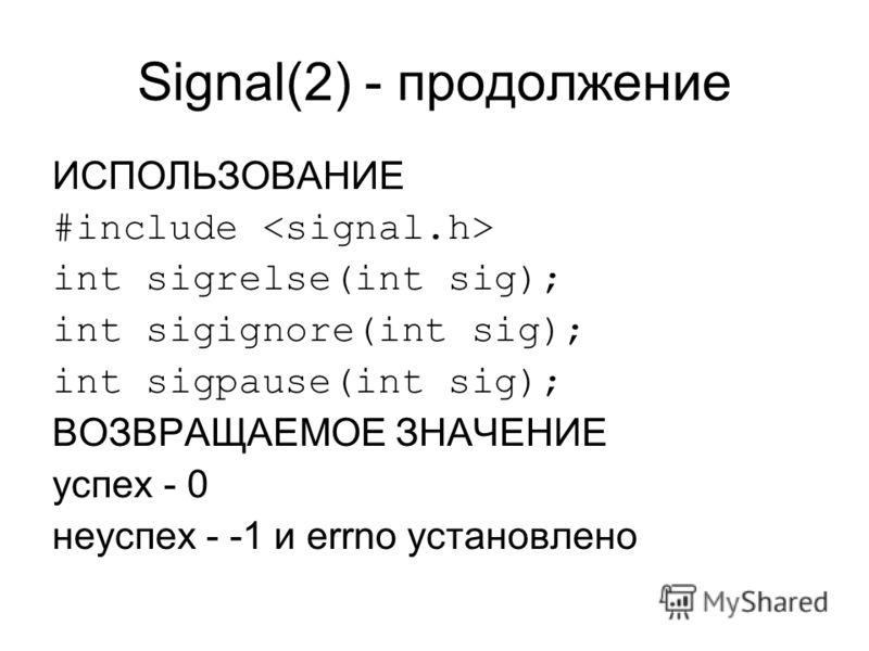 Signal(2) - продолжение ИСПОЛЬЗОВАНИЕ #include int sigrelse(int sig); int sigignore(int sig); int sigpause(int sig); ВОЗВРАЩАЕМОЕ ЗНАЧЕНИЕ успех - 0 неуспех - -1 и errno установлено