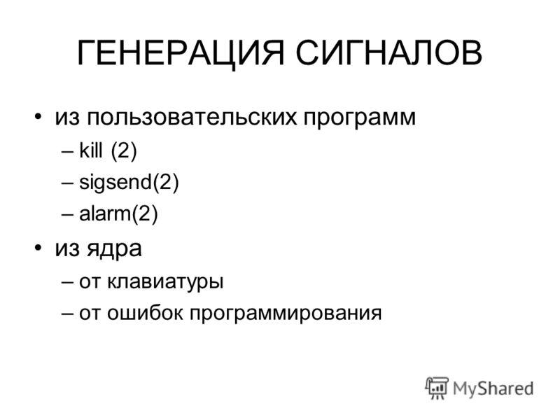 ГЕНЕРАЦИЯ СИГНАЛОВ из пользовательских программ –kill (2) –sigsend(2) –alarm(2) из ядра –от клавиатуры –от ошибок программирования