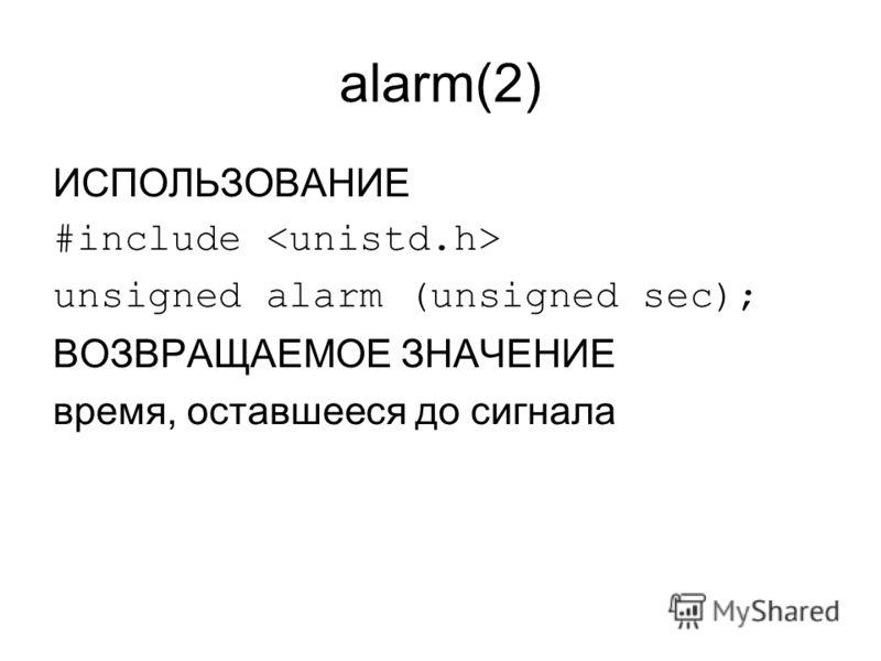 alarm(2) ИСПОЛЬЗОВАНИЕ #include unsigned alarm (unsigned sec); ВОЗВРАЩАЕМОЕ ЗНАЧЕНИЕ время, оставшееся до сигнала