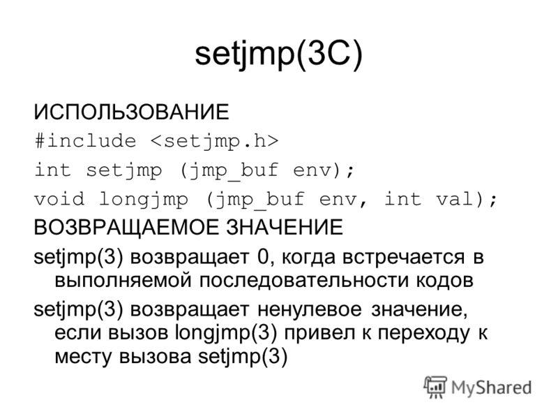 setjmp(3C) ИСПОЛЬЗОВАНИЕ #include int setjmp (jmp_buf env); void longjmp (jmp_buf env, int val); ВОЗВРАЩАЕМОЕ ЗНАЧЕНИЕ setjmp(3) возвращает 0, когда встречается в выполняемой последовательности кодов setjmp(3) возвращает ненулевое значение, если вызо