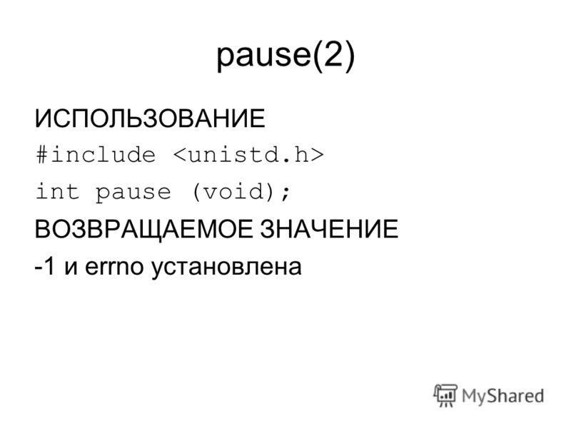 pause(2) ИСПОЛЬЗОВАНИЕ #include int pause (void); ВОЗВРАЩАЕМОЕ ЗНАЧЕНИЕ -1 и errno установлена