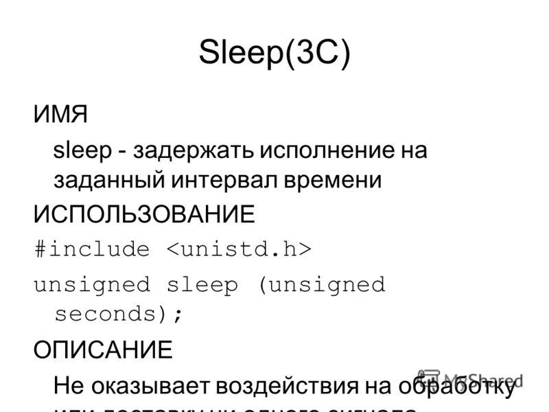 Sleep(3C) ИМЯ sleep - задержать исполнение на заданный интервал времени ИСПОЛЬЗОВАНИЕ #include unsigned sleep (unsigned seconds); ОПИСАНИЕ Не оказывает воздействия на обработку или доставку ни одного сигнала. Безопасно для использования в многопоточн