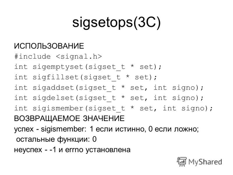 sigsetops(3C) ИСПОЛЬЗОВАНИЕ #include int sigemptyset(sigset_t * set); int sigfillset(sigset_t * set); int sigaddset(sigset_t * set, int signo); int sigdelset(sigset_t * set, int signo); int sigismember(sigset_t * set, int signo); ВОЗВРАЩАЕМОЕ ЗНАЧЕНИ
