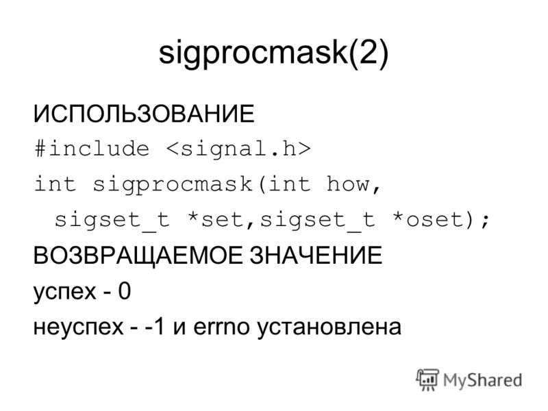 sigprocmask(2) ИСПОЛЬЗОВАНИЕ #include int sigprocmask(int how, sigset_t *set,sigset_t *oset); ВОЗВРАЩАЕМОЕ ЗНАЧЕНИЕ успех - 0 неуспех - -1 и errno установлена