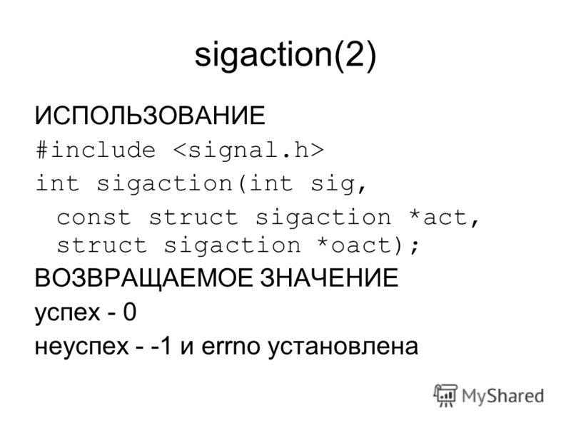 sigaction(2) ИСПОЛЬЗОВАНИЕ #include int sigaction(int sig, const struct sigaction *act, struct sigaction *oact); ВОЗВРАЩАЕМОЕ ЗНАЧЕНИЕ успех - 0 неуспех - -1 и errno установлена