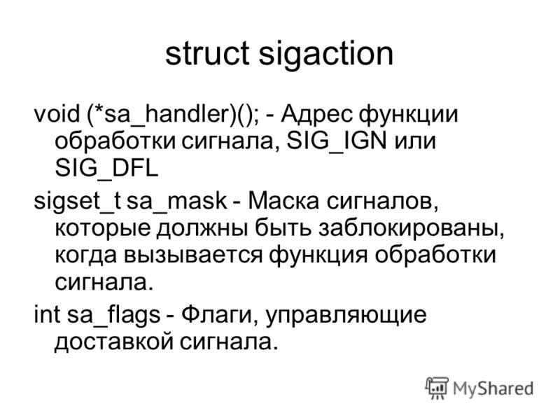 struct sigaction void (*sa_handler)(); - Адрес функции обработки сигнала, SIG_IGN или SIG_DFL sigset_t sa_mask - Маска сигналов, которые должны быть заблокированы, когда вызывается функция обработки сигнала. int sa_flags - Флаги, управляющие доставко