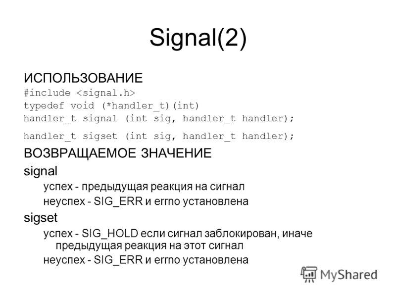 Signal(2) ИСПОЛЬЗОВАНИЕ #include typedef void (*handler_t)(int) handler_t signal (int sig, handler_t handler); handler_t sigset (int sig, handler_t handler); ВОЗВРАЩАЕМОЕ ЗНАЧЕНИЕ signal успех - предыдущая реакция на сигнал неуспех - SIG_ERR и errno