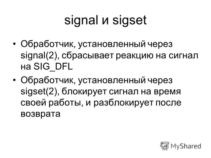 signal и sigset Обработчик, установленный через signal(2), сбрасывает реакцию на сигнал на SIG_DFL Обработчик, установленный через sigset(2), блокирует сигнал на время своей работы, и разблокирует после возврата