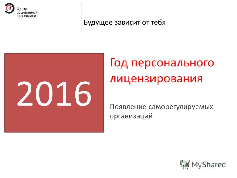 Будущее зависит от тебя 2016 Год персонального лицензирования Появление саморегулируемых организаций