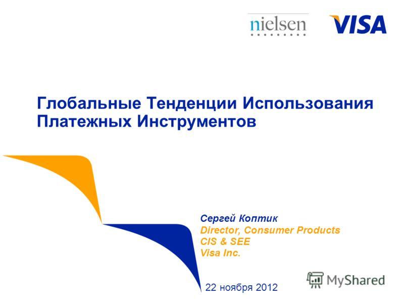 Глобальные Тенденции Использования Платежных Инструментов Сергей Коптик Director, Consumer Products CIS & SEE Visa Inc. 22 ноября 2012