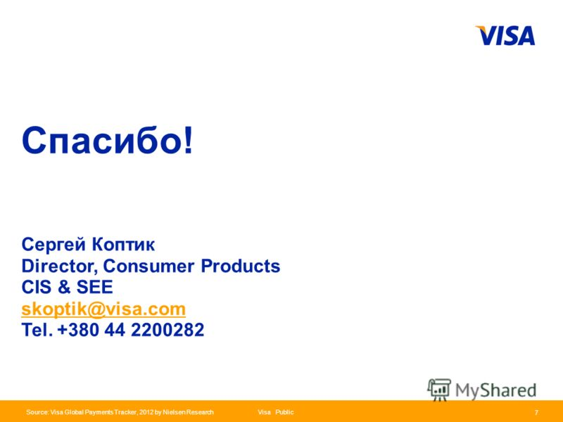 Presentation Identifier.7 Information Classification as Needed Visa Public 7 Source: Visa Global Payments Tracker, 2012 by Nielsen Research Сергей Коптик Director, Consumer Products CIS & SEE skoptik@visa.com Tel. +380 44 2200282 Спасибо!