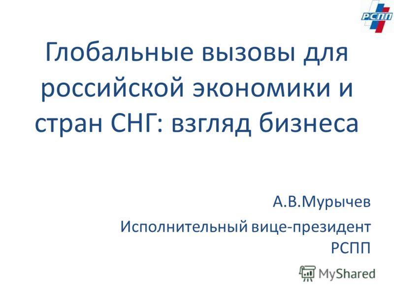 Глобальные вызовы для российской экономики и стран СНГ: взгляд бизнеса А.В.Мурычев Исполнительный вице-президент РСПП