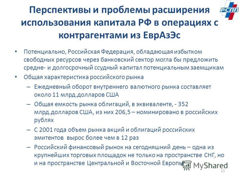 13 Перспективы и проблемы расширения использования капитала РФ в операциях с контрагентами из ЕврАзЭс Потенциально, Российская Федерация, обладающая избытком свободных ресурсов через банковский сектор могла бы предложить средне- и долгосрочный ссудны