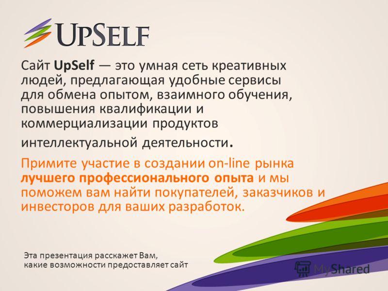 Сайт UpSelf это умная сеть креативных людей, предлагающая удобные сервисы для обмена опытом, взаимного обучения, повышения квалификации и коммерциализации продуктов интеллектуальной деятельности. Примите участие в создании on-line рынка лучшего профе