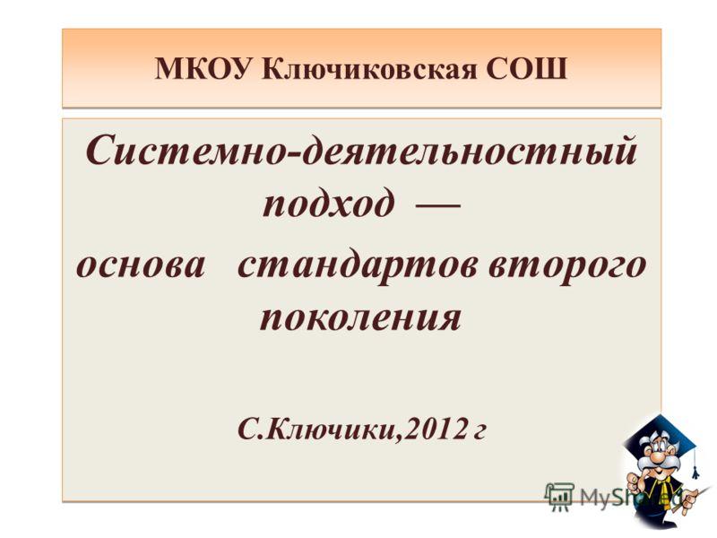 МКОУ Ключиковская СОШ Системно-деятельностный подход основа стандартов второго поколения С.Ключики,2012 г Системно-деятельностный подход основа стандартов второго поколения С.Ключики,2012 г