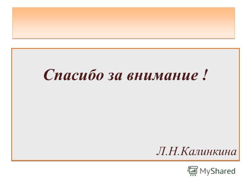 Спасибо за внимание ! Л.Н.Калинкина Спасибо за внимание ! Л.Н.Калинкина