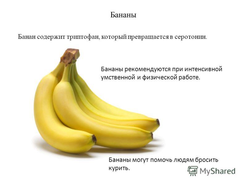 Бананы Банан содержит триптофан, который превращается в серотонин. Бананы рекомендуются при интенсивной умственной и физической работе. Бананы могут помочь людям бросить курить.