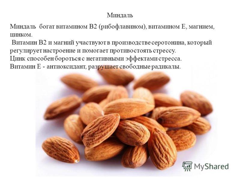 Миндаль Миндаль богат витамином B2 (рибофлавином), витамином E, магнием, цинком. Витамин В2 и магний участвуют в производстве серотонина, который регулирует настроение и помогает противостоять стрессу. Цинк способен бороться с негативными эффектами с