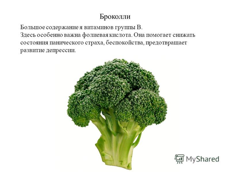 Броколли Большое содержание я витаминов группы В. Здесь особенно важна фолиевая кислота. Она помогает снижать состояния панического страха, беспокойства, предотвращает развитие депрессии.
