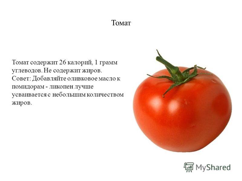 Томат Томат содержит 26 калорий, 1 грамм углеводов. Не содержит жиров. Совет: Добавляйте оливковое масло к помидорам - ликопен лучше усваивается с небольшим количеством жиров.