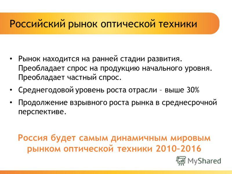 Российский рынок оптической техники Рынок находится на ранней стадии развития. Преобладает спрос на продукцию начального уровня. Преобладает частный спрос. Среднегодовой уровень роста отрасли – выше 30% Продолжение взрывного роста рынка в среднесрочн