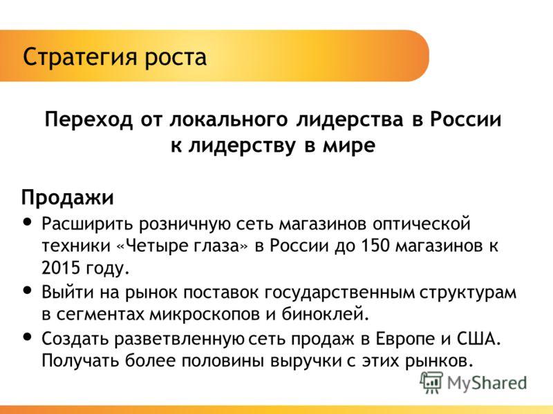 Стратегия роста Переход от локального лидерства в России к лидерству в мире Продажи Расширить розничную сеть магазинов оптической техники «Четыре глаза» в России до 150 магазинов к 2015 году. Выйти на рынок поставок государственным структурам в сегме