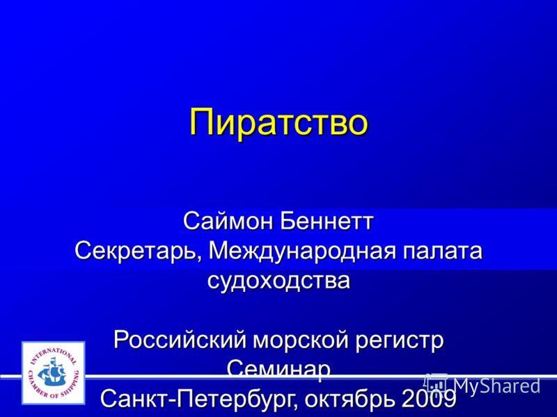 Пиратство Саймон Беннетт Секретарь, Международная палата судоходства Российский морской регистр Семинар Санкт-Петербург, октябрь 2009
