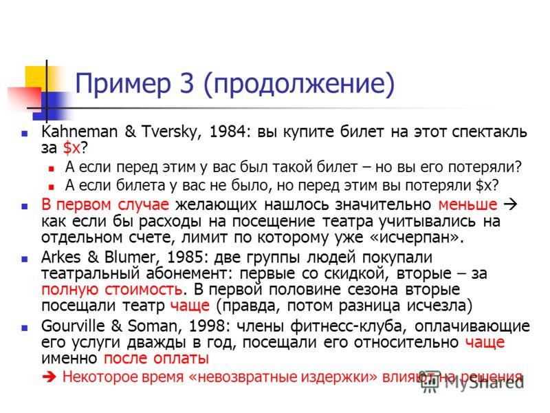 Пример 3 (продолжение) Kahneman & Tversky, 1984: вы купите билет на этот спектакль за $x? А если перед этим у вас был такой билет – но вы его потеряли? А если билета у вас не было, но перед этим вы потеряли $x? В первом случае желающих нашлось значит