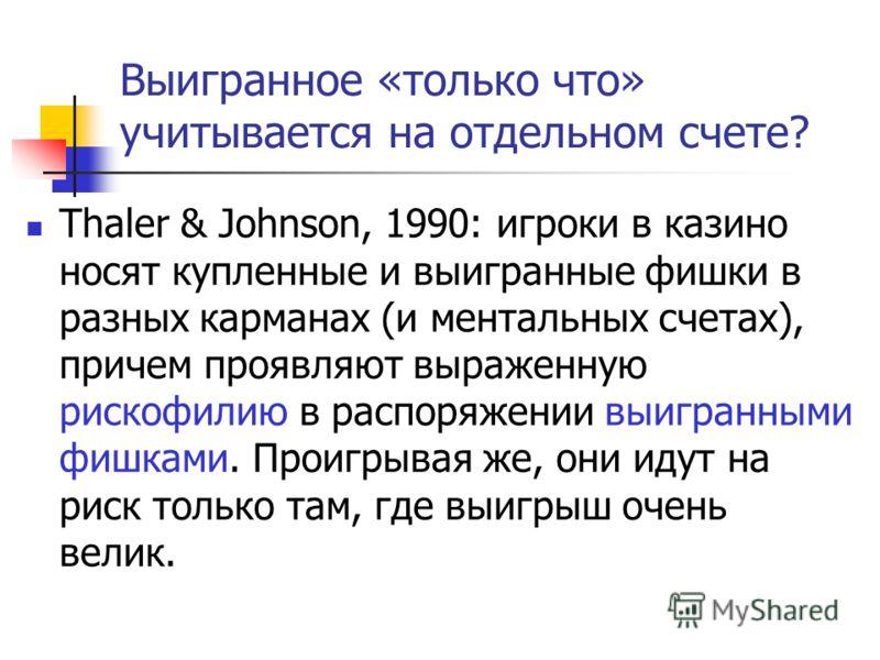 Выигранное «только что» учитывается на отдельном счете? Thaler & Johnson, 1990: игроки в казино носят купленные и выигранные фишки в разных карманах (и ментальных счетах), причем проявляют выраженную рискофилию в распоряжении выигранными фишками. Про