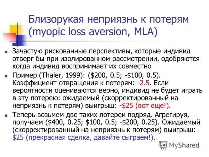 Близорукая неприязнь к потерям (myopic loss aversion, MLA) Зачастую рискованные перспективы, которые индивид отверг бы при изолированном рассмотрении, одобряются когда индивид воспринимает их совместно Пример (Thaler, 1999): ($200, 0.5; -$100, 0.5).
