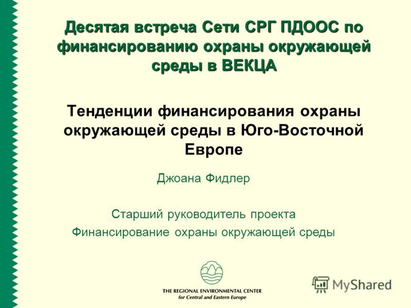 Десятая встреча Сети СРГ ПДООС по финансированию охраны окружающей среды в ВЕКЦА Тенденции финансирования охраны окружающей среды в Юго-Восточной Европе Джоана Фидлер Старший руководитель проекта Финансирование охраны окружающей среды