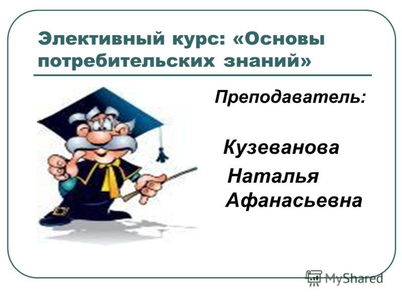 Элективный курс: «Основы потребительских знаний» Преподаватель: Кузеванова Наталья Афанасьевна