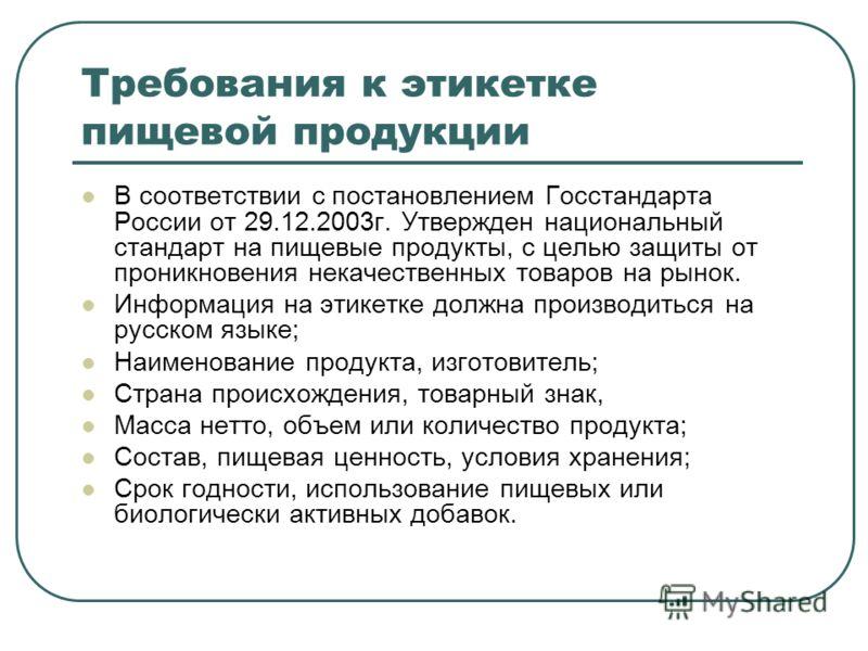 Требования к этикетке пищевой продукции В соответствии с постановлением Госстандарта России от 29.12.2003г. Утвержден национальный стандарт на пищевые продукты, с целью защиты от проникновения некачественных товаров на рынок. Информация на этикетке д