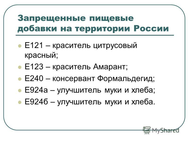 Запрещенные пищевые добавки на территории России Е121 – краситель цитрусовый красный; Е123 – краситель Амарант; Е240 – консервант Формальдегид; Е924а – улучшитель муки и хлеба; Е924б – улучшитель муки и хлеба.