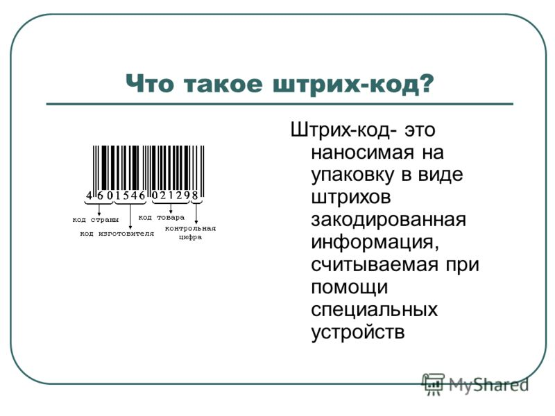 Что такое штрих-код? Штрих-код- это наносимая на упаковку в виде штрихов закодированная информация, считываемая при помощи специальных устройств