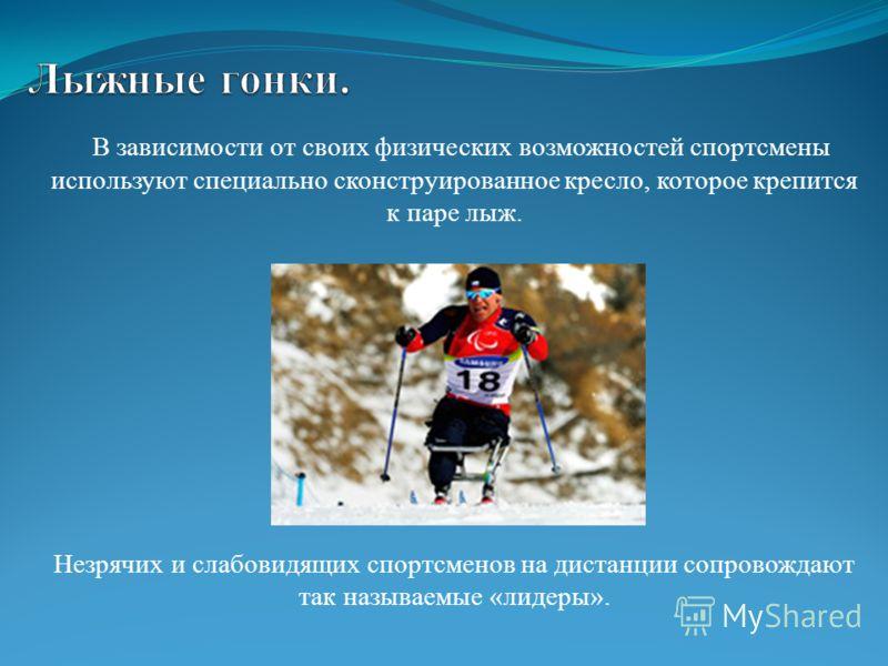 В зависимости от своих физических возможностей спортсмены используют специально сконструированное кресло, которое крепится к паре лыж. Незрячих и слабовидящих спортсменов на дистанции сопровождают так называемые «лидеры».