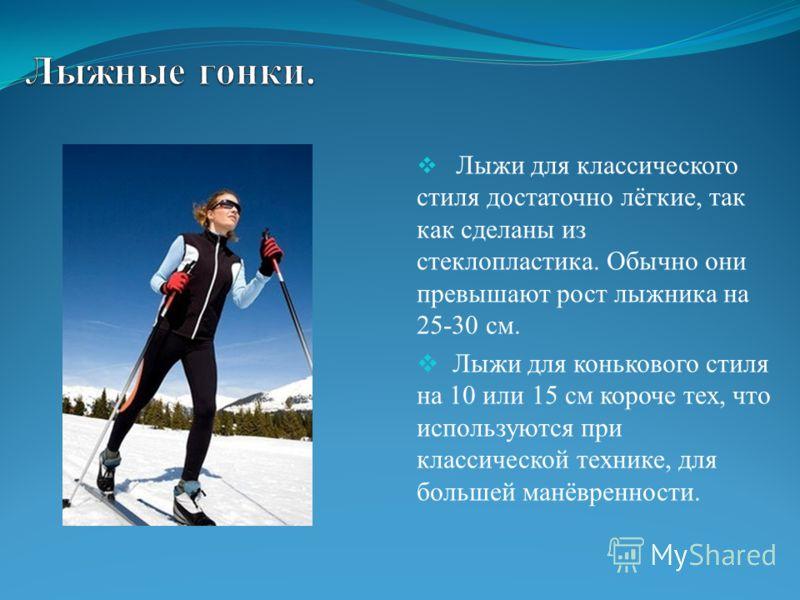 Лыжи для классического стиля достаточно лёгкие, так как сделаны из стеклопластика. Обычно они превышают рост лыжника на 25-30 см. Лыжи для конькового стиля на 10 или 15 см короче тех, что используются при классической технике, для большей манёвреннос