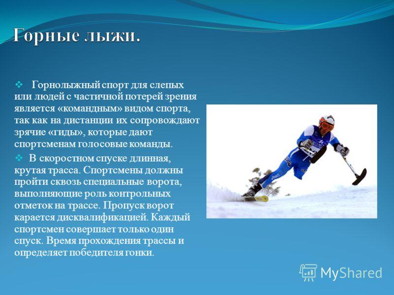 Горнолыжный спорт для слепых или людей с частичной потерей зрения является «командным» видом спорта, так как на дистанции их сопровождают зрячие «гиды», которые дают спортсменам голосовые команды. В скоростном спуске длинная, крутая трасса. Спортсмен