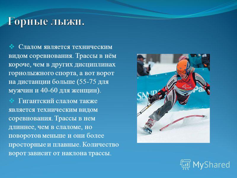 Слалом является техническим видом соревнования. Трассы в нём короче, чем в других дисциплинах горнолыжного спорта, а вот ворот на дистанции больше (55-75 для мужчин и 40-60 для женщин). Гигантский слалом также является техническим видом соревнования.