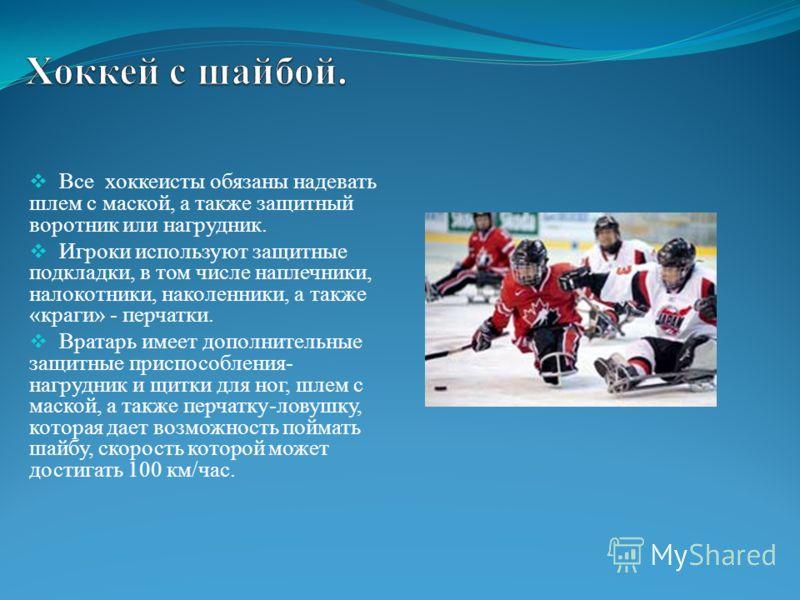 Все хоккеисты обязаны надевать шлем с маской, а также защитный воротник или нагрудник. Игроки используют защитные подкладки, в том числе наплечники, налокотники, наколенники, а также «краги» - перчатки. Вратарь имеет дополнительные защитные приспособ